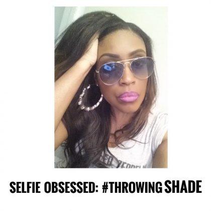 Selfie-Obsessed: Throwing Shade